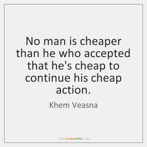 No man is cheaper than he who accepted that he's cheap to ...