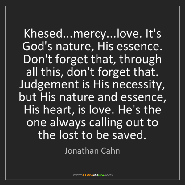 Jonathan Cahn: Khesed...mercy...love. It's God's nature, His essence....