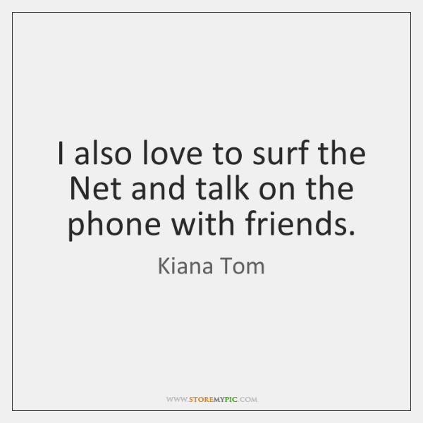 I also love to surf the Net and talk on the phone ...