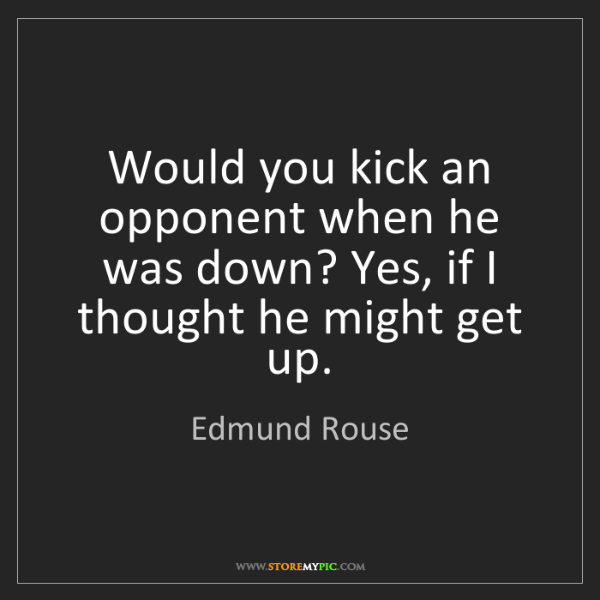 Edmund Rouse: Would you kick an opponent when he was down? Yes, if...