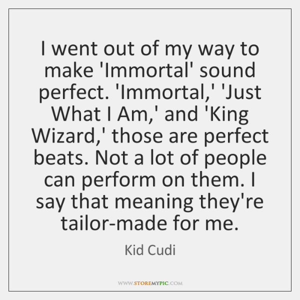 I went out of my way to make 'Immortal' sound perfect. 'Immortal,...