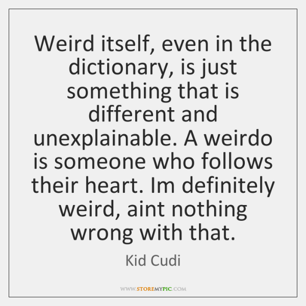 Weird itself, even in the dictionary, is just something that is different ...