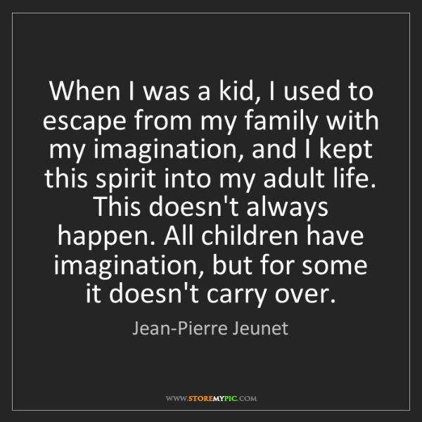 Jean-Pierre Jeunet: When I was a kid, I used to escape from my family with...