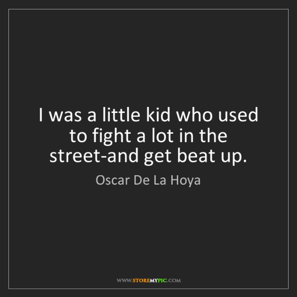 Oscar De La Hoya: I was a little kid who used to fight a lot in the street-and...