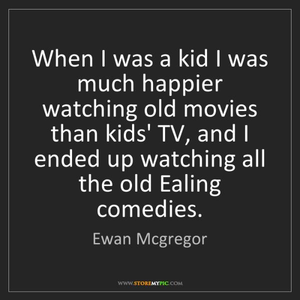 Ewan Mcgregor: When I was a kid I was much happier watching old movies...
