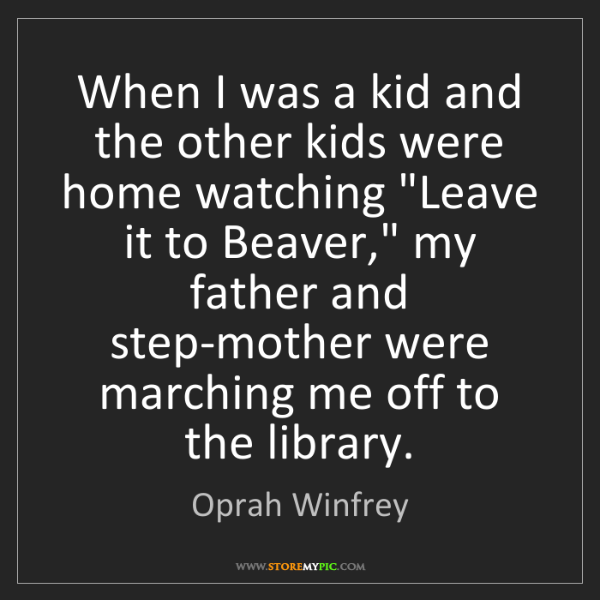 Oprah Winfrey: When I was a kid and the other kids were home watching...