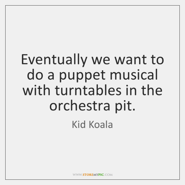 Eventually we want to do a puppet musical with turntables in the ...