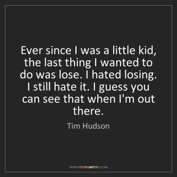 Tim Hudson: Ever since I was a little kid, the last thing I wanted...