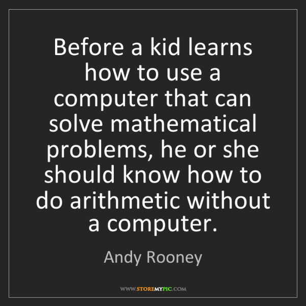 Andy Rooney: Before a kid learns how to use a computer that can solve...