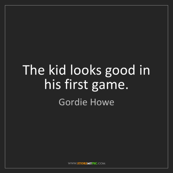 Gordie Howe: The kid looks good in his first game.