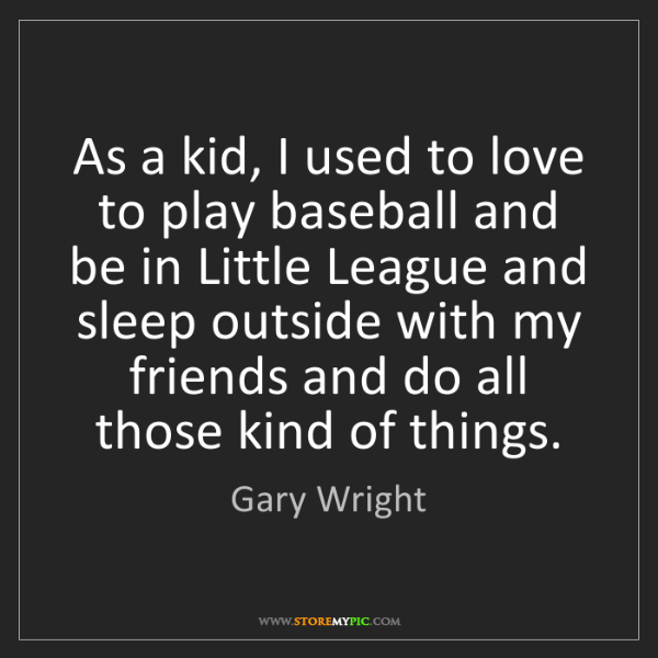 Gary Wright: As a kid, I used to love to play baseball and be in Little...