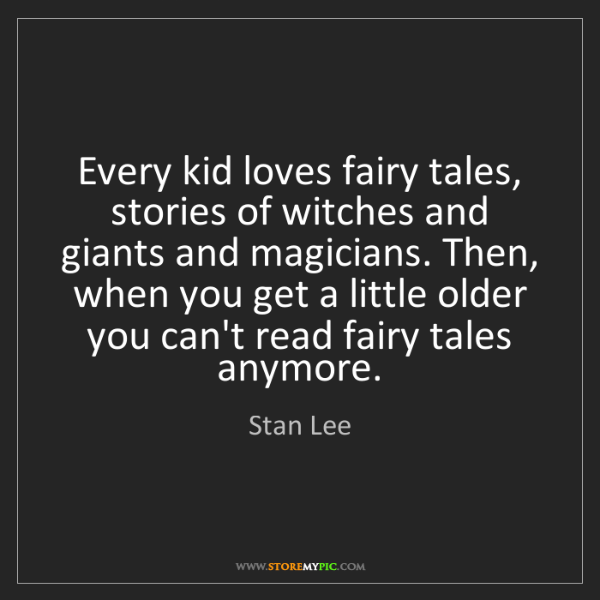 Stan Lee: Every kid loves fairy tales, stories of witches and giants...