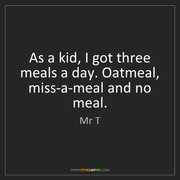 Mr T: As a kid, I got three meals a day. Oatmeal, miss-a-meal...