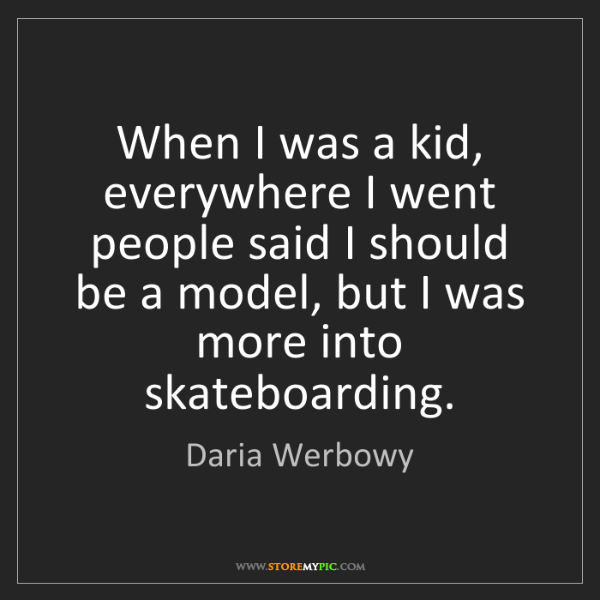 Daria Werbowy: When I was a kid, everywhere I went people said I should...