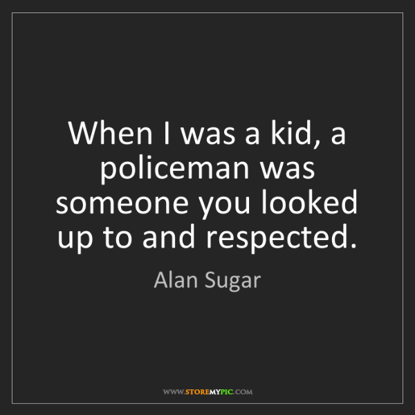 Alan Sugar: When I was a kid, a policeman was someone you looked...
