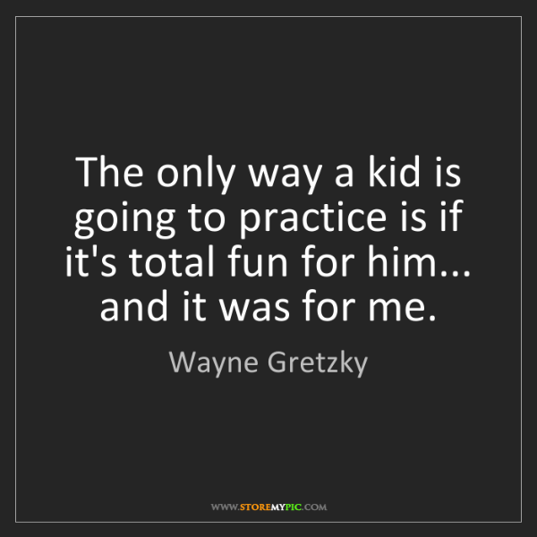 Wayne Gretzky: The only way a kid is going to practice is if it's total...