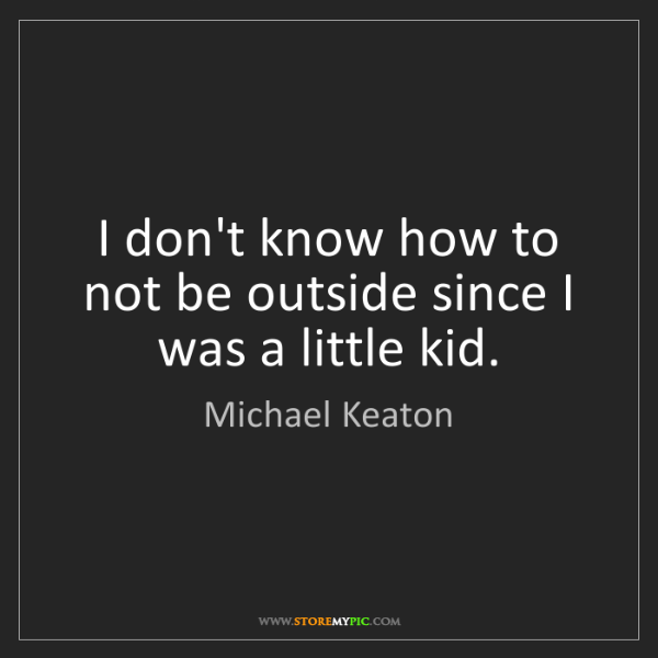 Michael Keaton: I don't know how to not be outside since I was a little...