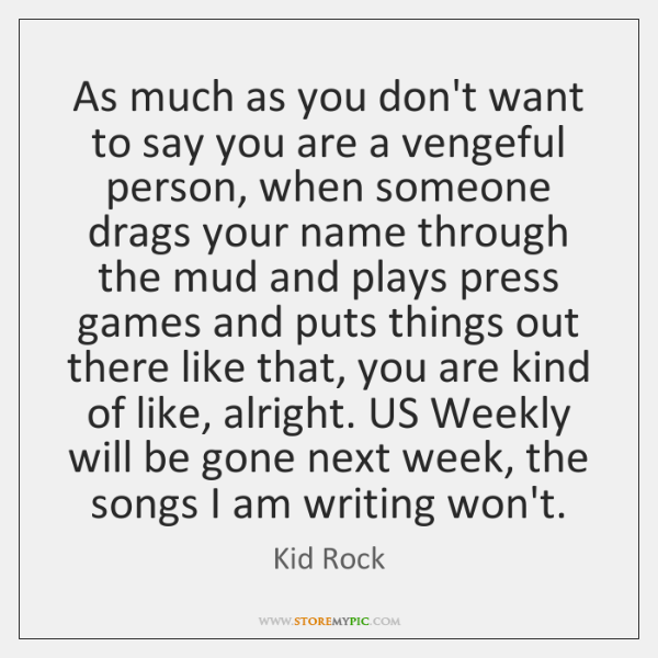 As much as you don't want to say you are a vengeful ...