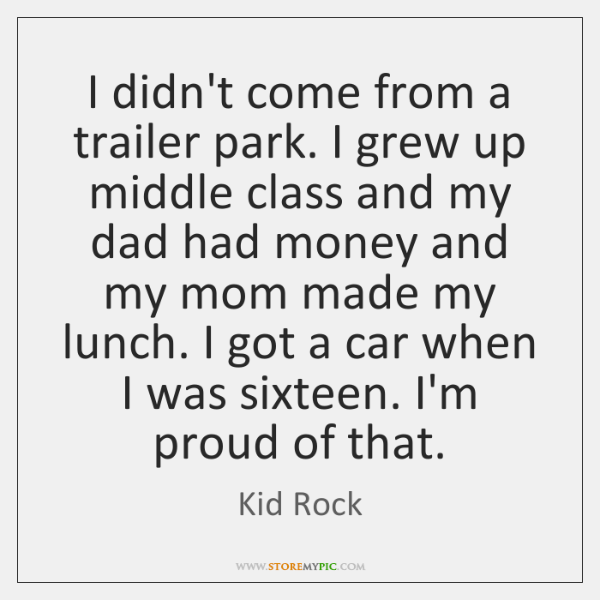 I didn't come from a trailer park. I grew up middle class ...
