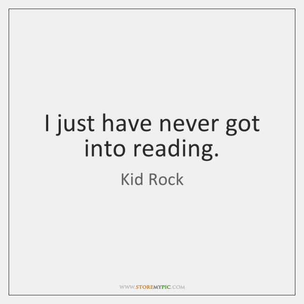 I just have never got into reading.