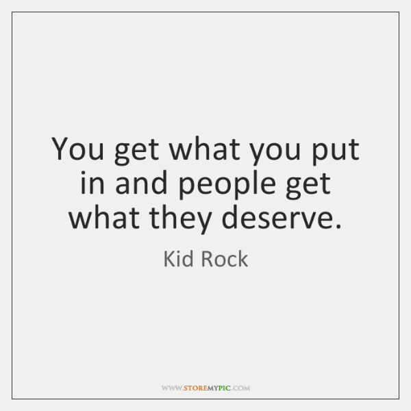 You get what you put in and people get what they deserve.