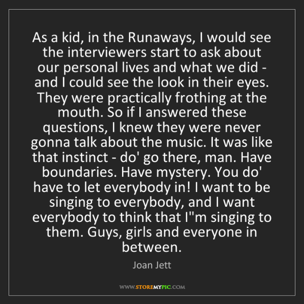 Joan Jett: As a kid, in the Runaways, I would see the interviewers...