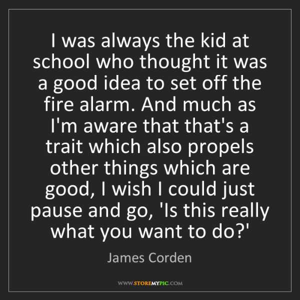 James Corden: I was always the kid at school who thought it was a good...