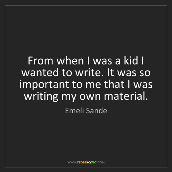 Emeli Sande: From when I was a kid I wanted to write. It was so important...