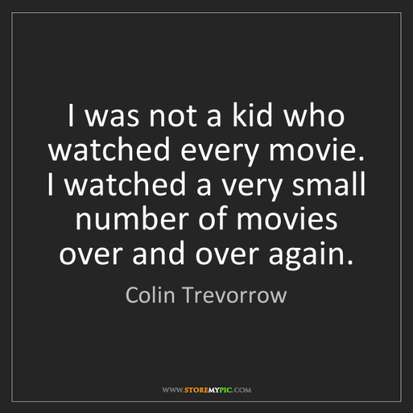 Colin Trevorrow: I was not a kid who watched every movie. I watched a...