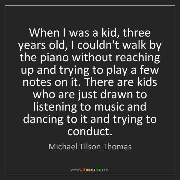 Michael Tilson Thomas: When I was a kid, three years old, I couldn't walk by...