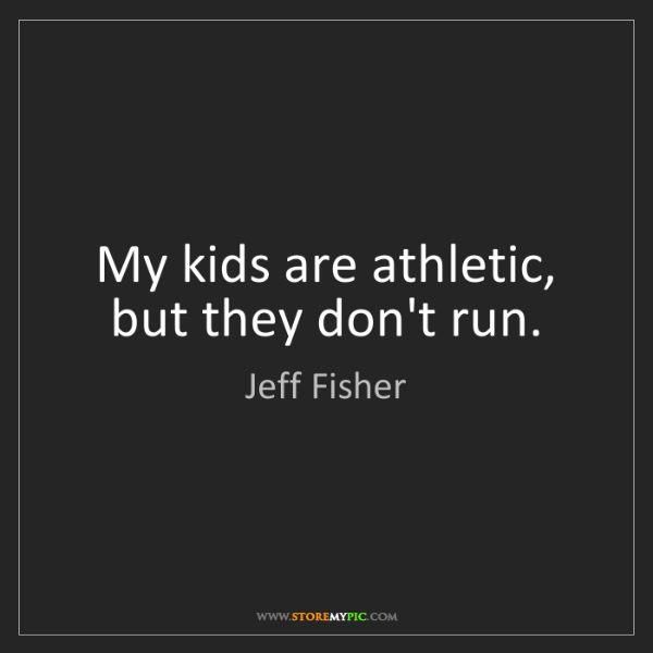 Jeff Fisher: My kids are athletic, but they don't run.