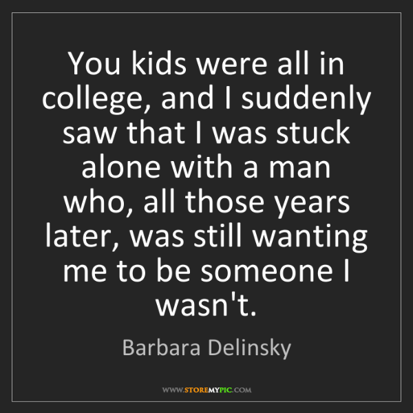 Barbara Delinsky: You kids were all in college, and I suddenly saw that...