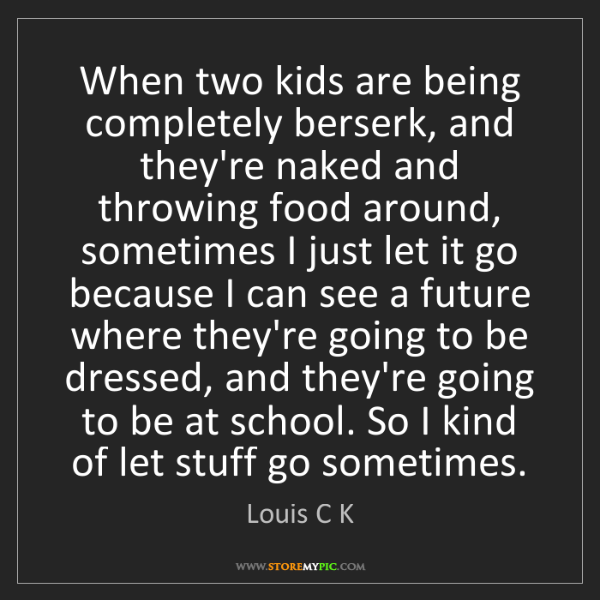 Louis C K: When two kids are being completely berserk, and they're...