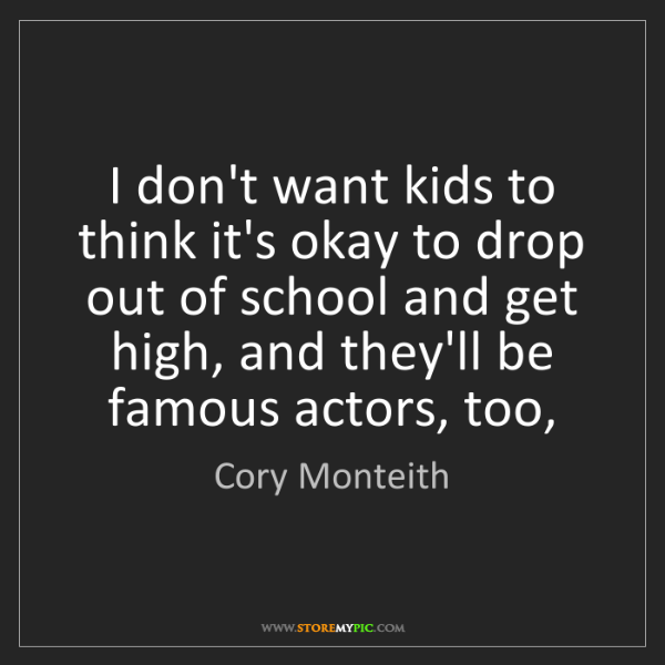 Cory Monteith: I don't want kids to think it's okay to drop out of school...