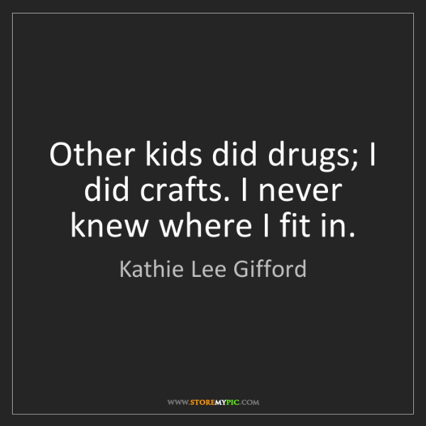 Kathie Lee Gifford: Other kids did drugs; I did crafts. I never knew where...