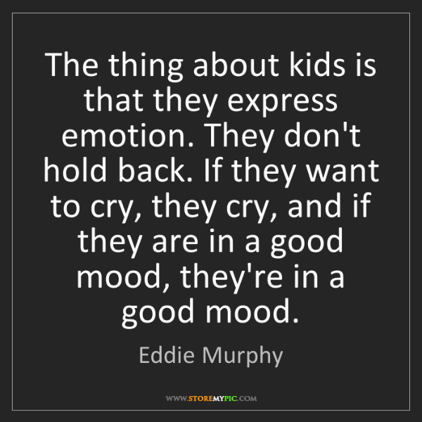Eddie Murphy: The thing about kids is that they express emotion. They...