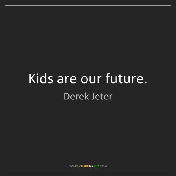 Derek Jeter: Kids are our future.