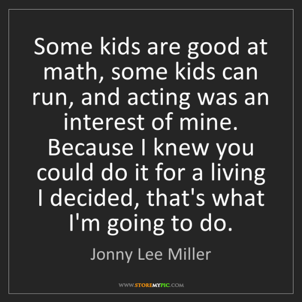 Jonny Lee Miller: Some kids are good at math, some kids can run, and acting...