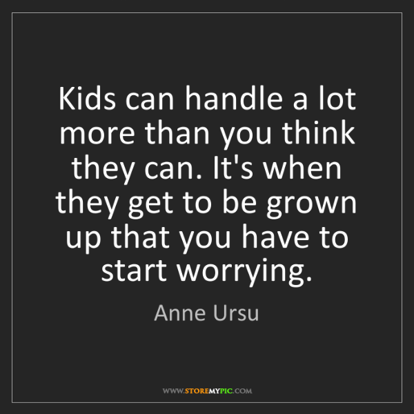 Anne Ursu: Kids can handle a lot more than you think they can. It's...