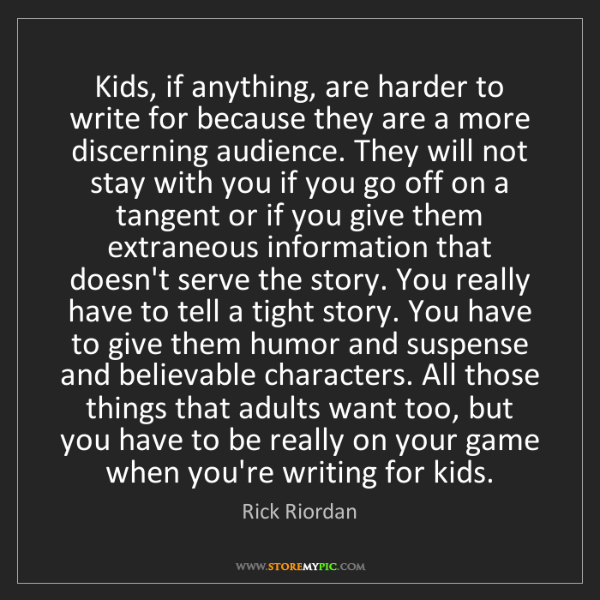 Rick Riordan: Kids, if anything, are harder to write for because they...