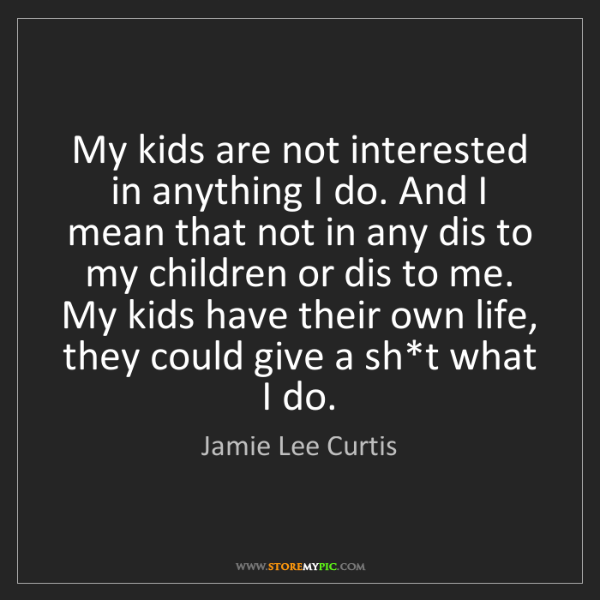 Jamie Lee Curtis: My kids are not interested in anything I do. And I mean...