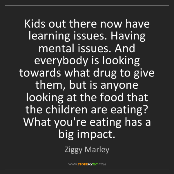 Ziggy Marley: Kids out there now have learning issues. Having mental...