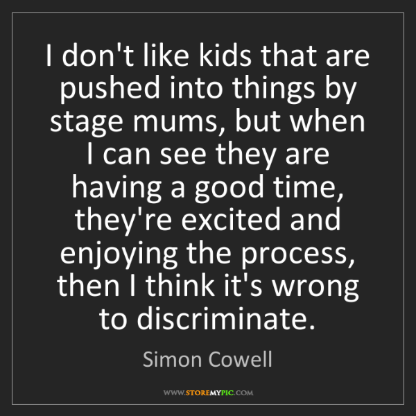 Simon Cowell: I don't like kids that are pushed into things by stage...