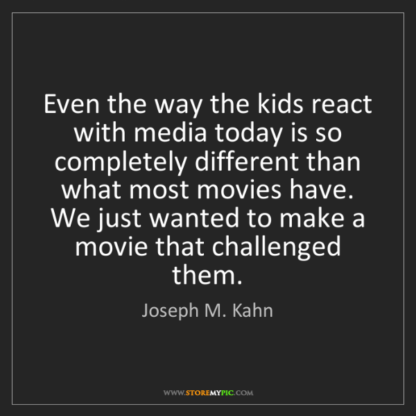 Joseph M. Kahn: Even the way the kids react with media today is so completely...