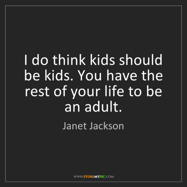 Janet Jackson: I do think kids should be kids. You have the rest of...