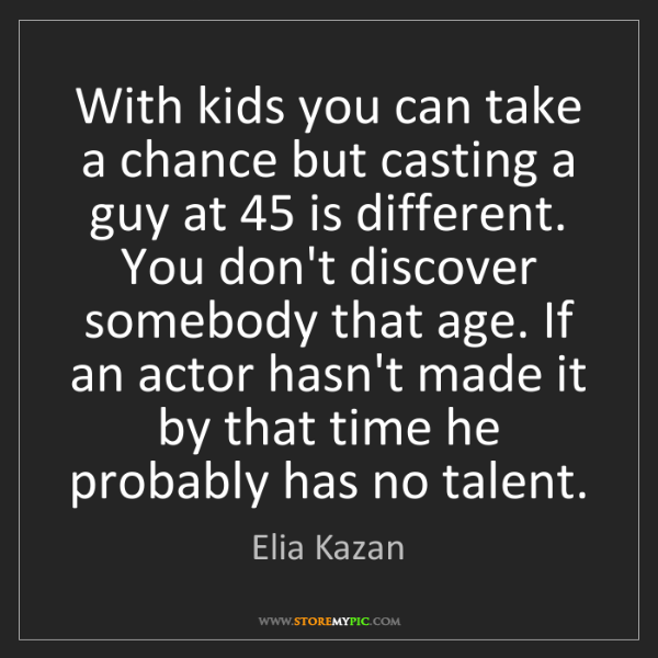 Elia Kazan: With kids you can take a chance but casting a guy at...