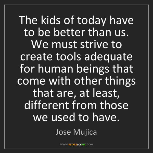Jose Mujica: The kids of today have to be better than us. We must...