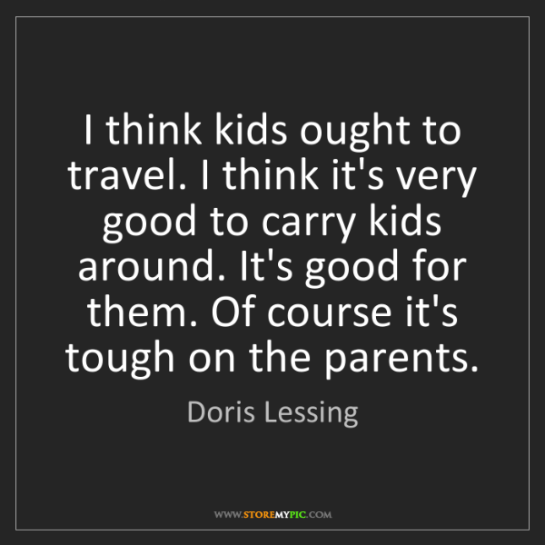 Doris Lessing: I think kids ought to travel. I think it's very good...