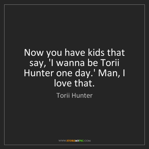 Torii Hunter: Now you have kids that say, 'I wanna be Torii Hunter...