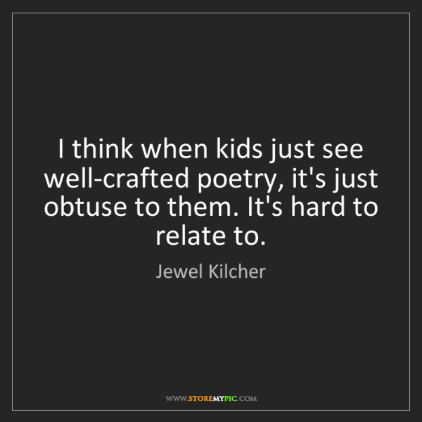 Jewel Kilcher: I think when kids just see well-crafted poetry, it's...